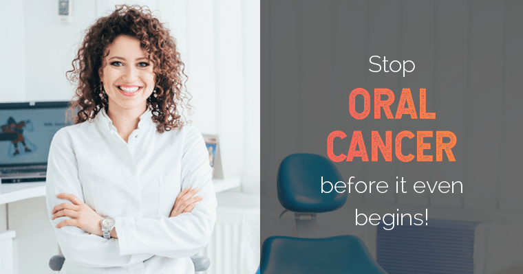 Ask your dentist to screen you for oral cancer at your next visit.